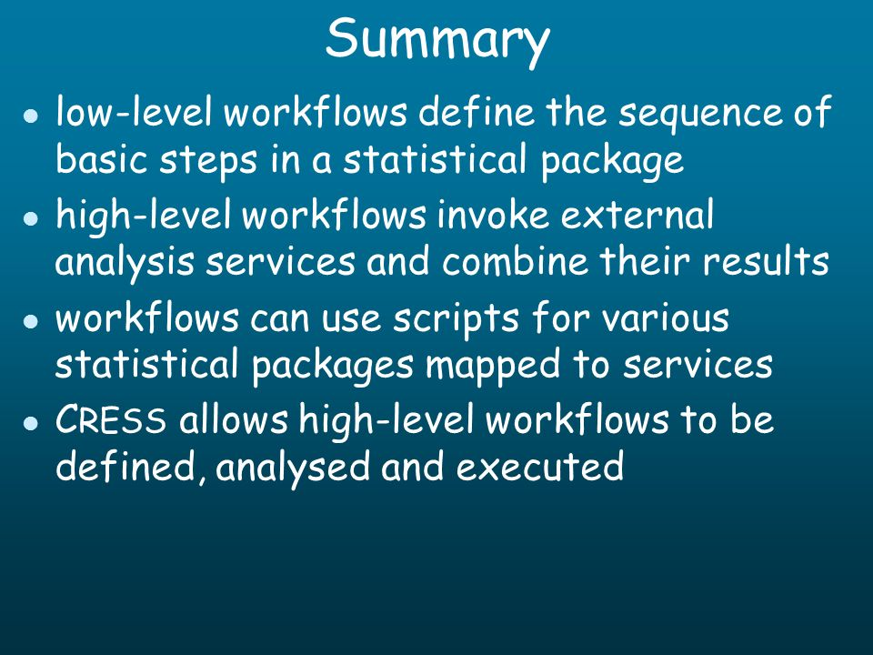 Summary l low-level workflows define the sequence of basic steps in a statistical package l high-level workflows invoke external analysis services and combine their results l workflows can use scripts for various statistical packages mapped to services l C RESS allows high-level workflows to be defined, analysed and executed
