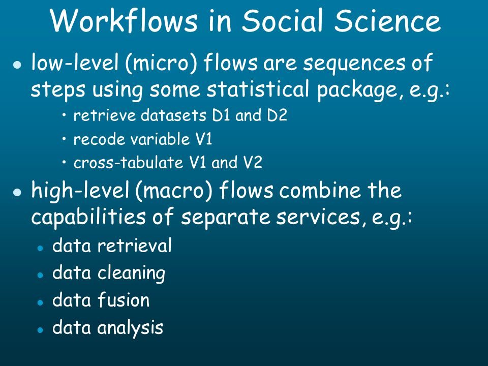 Workflows in Social Science l low-level (micro) flows are sequences of steps using some statistical package, e.g.: retrieve datasets D1 and D2 recode variable V1 cross-tabulate V1 and V2 l high-level (macro) flows combine the capabilities of separate services, e.g.: l data retrieval l data cleaning l data fusion l data analysis