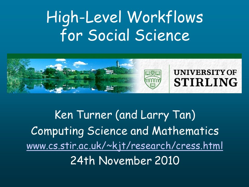 High-Level Workflows for Social Science Ken Turner (and Larry Tan) Computing Science and Mathematics www.cs.stir.ac.uk/~kjt/research/cress.html 24th November 2010