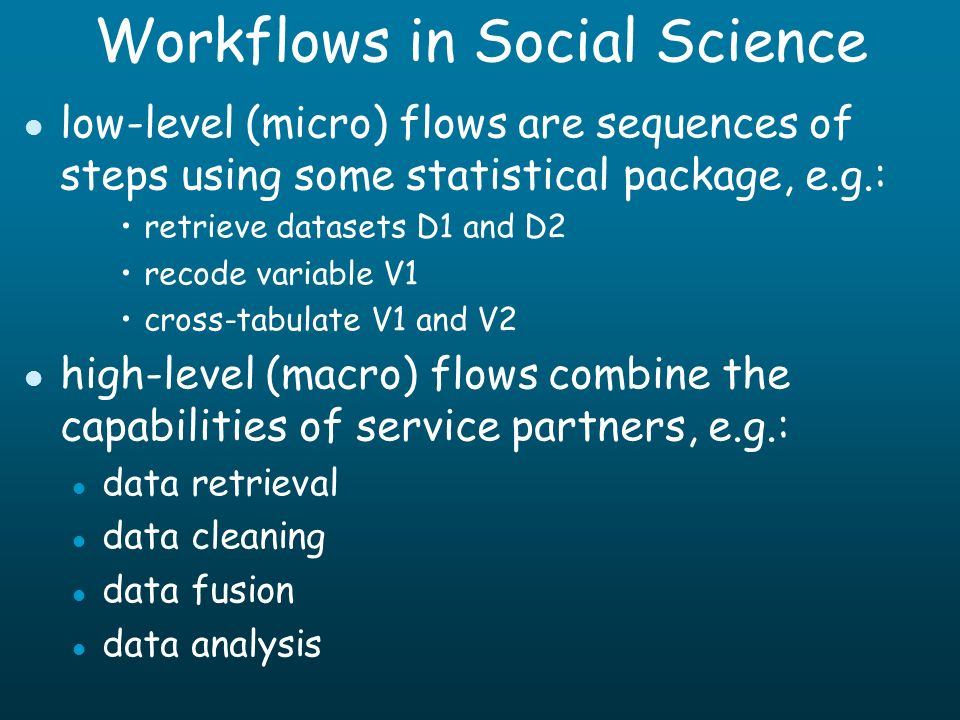 Workflows in Social Science l low-level (micro) flows are sequences of steps using some statistical package, e.g.: retrieve datasets D1 and D2 recode variable V1 cross-tabulate V1 and V2 l high-level (macro) flows combine the capabilities of service partners, e.g.: l data retrieval l data cleaning l data fusion l data analysis