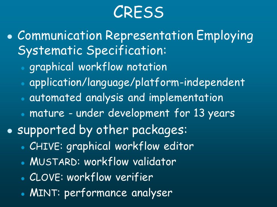 C RESS l Communication Representation Employing Systematic Specification: l graphical workflow notation l application/language/platform-independent l automated analysis and implementation l mature - under development for 13 years l supported by other packages: l C HIVE : graphical workflow editor l M USTARD : workflow validator l C LOVE : workflow verifier l M INT : performance analyser