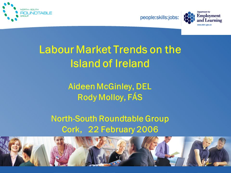 Labour Market Trends on the Island of Ireland Aideen McGinley, DEL Rody Molloy, FÁS North-South Roundtable Group Cork, 22 February 2006