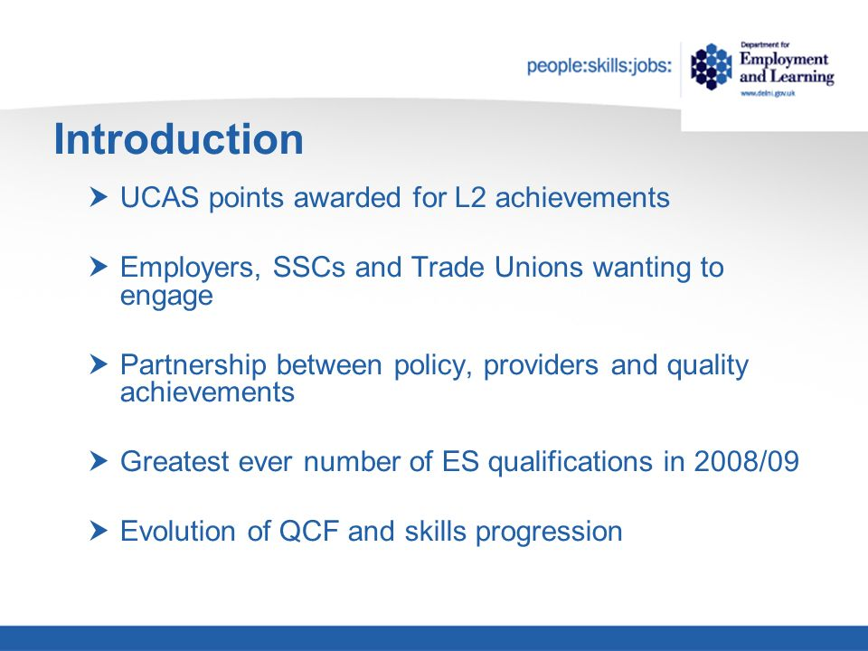 Introduction UCAS points awarded for L2 achievements Employers, SSCs and Trade Unions wanting to engage Partnership between policy, providers and quality achievements Greatest ever number of ES qualifications in 2008/09 Evolution of QCF and skills progression