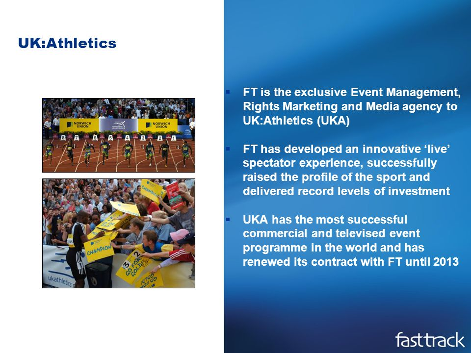UK:Athletics FT is the exclusive Event Management, Rights Marketing and Media agency to UK:Athletics (UKA) FT has developed an innovative live spectator experience, successfully raised the profile of the sport and delivered record levels of investment UKA has the most successful commercial and televised event programme in the world and has renewed its contract with FT until 2013