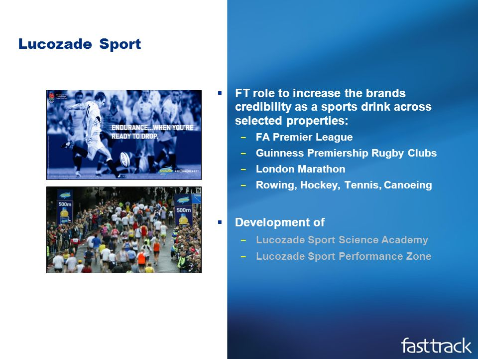 Lucozade Sport FT role to increase the brands credibility as a sports drink across selected properties: – FA Premier League – Guinness Premiership Rugby Clubs – London Marathon – Rowing, Hockey, Tennis, Canoeing Development of – Lucozade Sport Science Academy – Lucozade Sport Performance Zone