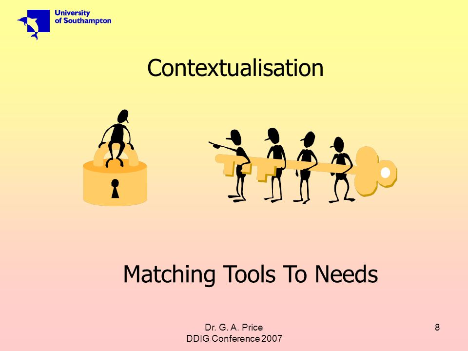 Dr. G. A. Price DDIG Conference 2007 8 Matching Tools To Needs Contextualisation
