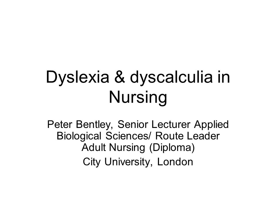 Dyslexia & dyscalculia in Nursing Peter Bentley, Senior Lecturer Applied Biological Sciences/ Route Leader Adult Nursing (Diploma) City University, London