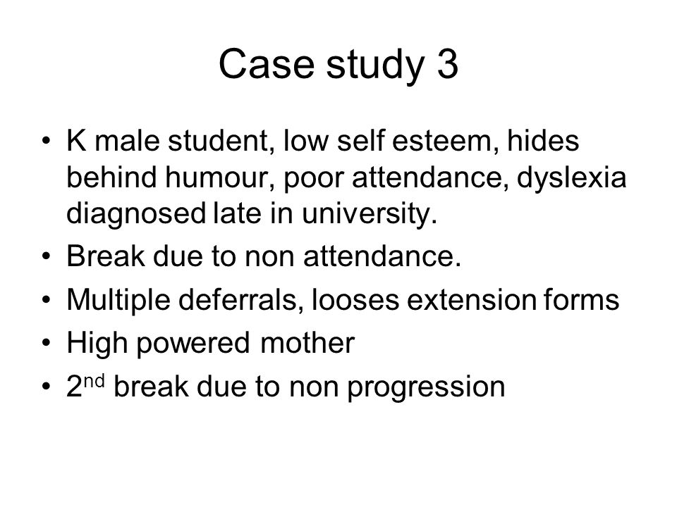Case study 3 K male student, low self esteem, hides behind humour, poor attendance, dyslexia diagnosed late in university.