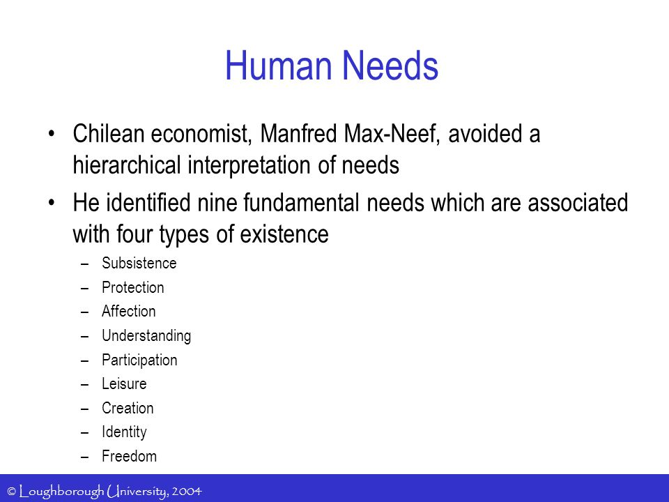 © Loughborough University, 2004 Human Needs Chilean economist, Manfred Max-Neef, avoided a hierarchical interpretation of needs He identified nine fundamental needs which are associated with four types of existence –Subsistence –Protection –Affection –Understanding –Participation –Leisure –Creation –Identity –Freedom