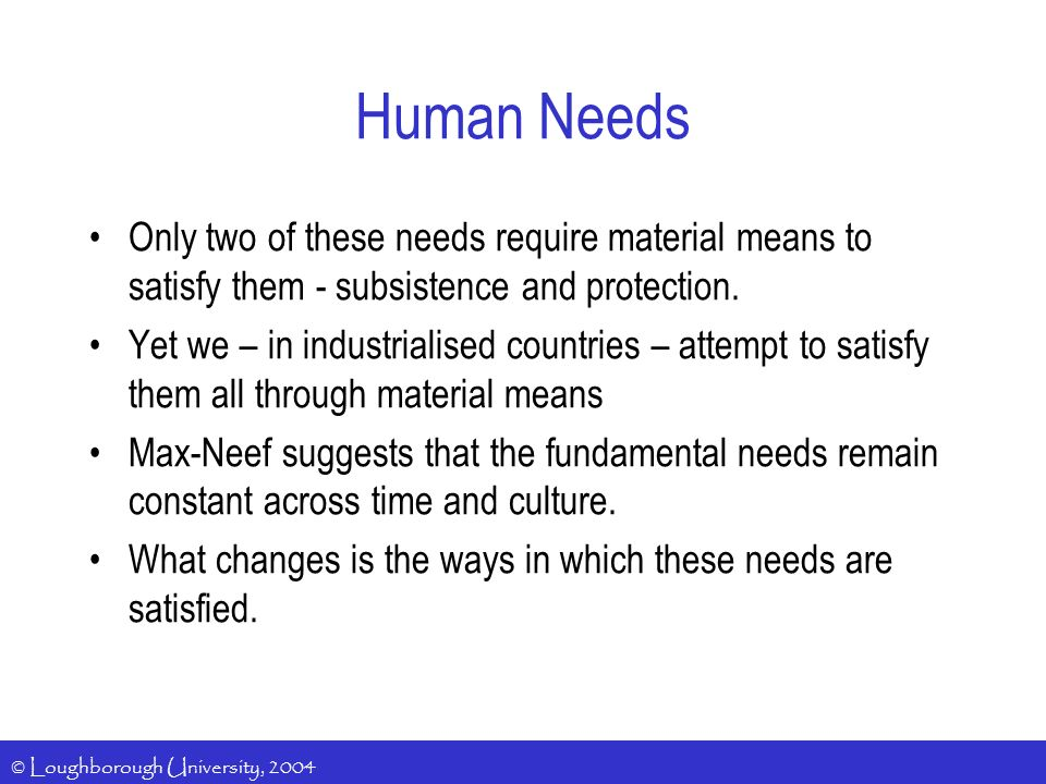 © Loughborough University, 2004 Human Needs Only two of these needs require material means to satisfy them - subsistence and protection.