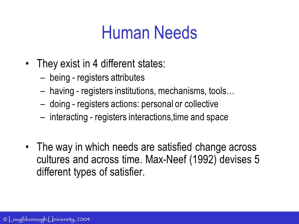 © Loughborough University, 2004 Human Needs They exist in 4 different states: –being - registers attributes –having - registers institutions, mechanisms, tools… –doing - registers actions: personal or collective –interacting - registers interactions,time and space The way in which needs are satisfied change across cultures and across time.
