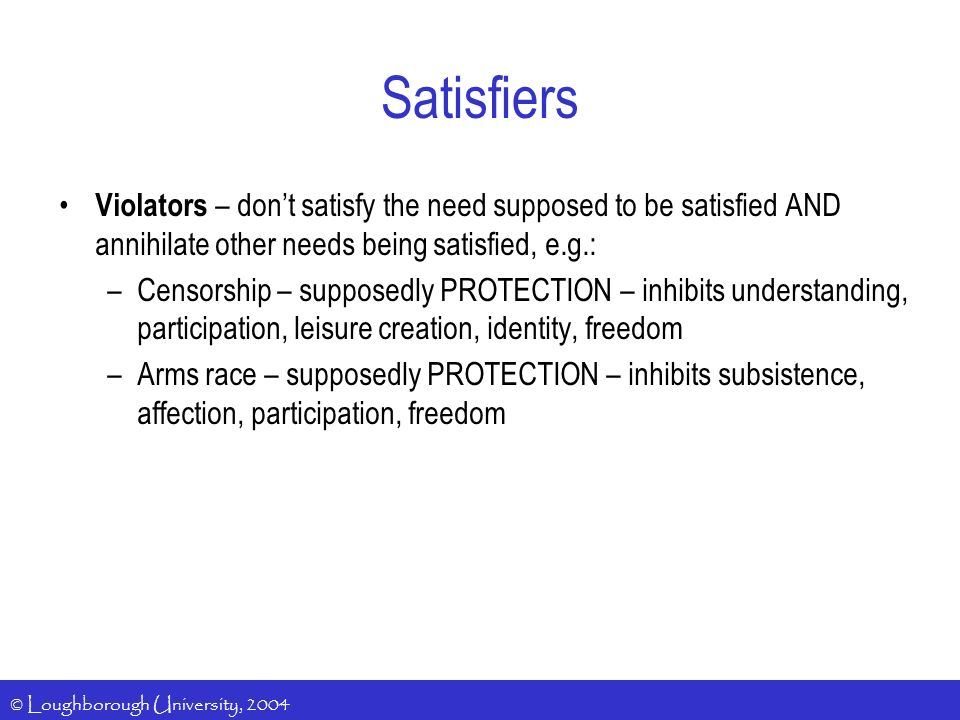 © Loughborough University, 2004 Satisfiers Violators – dont satisfy the need supposed to be satisfied AND annihilate other needs being satisfied, e.g.: –Censorship – supposedly PROTECTION – inhibits understanding, participation, leisure creation, identity, freedom –Arms race – supposedly PROTECTION – inhibits subsistence, affection, participation, freedom