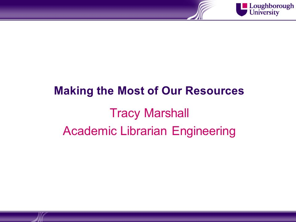 Making the Most of Our Resources Tracy Marshall Academic Librarian Engineering