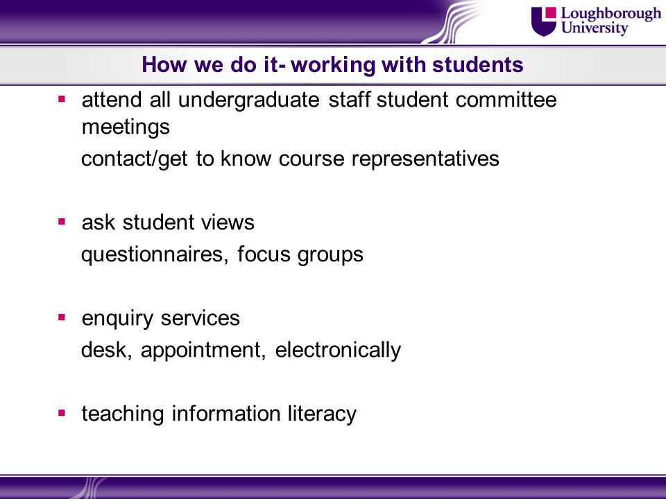How we do it- working with students attend all undergraduate staff student committee meetings contact/get to know course representatives ask student views questionnaires, focus groups enquiry services desk, appointment, electronically teaching information literacy