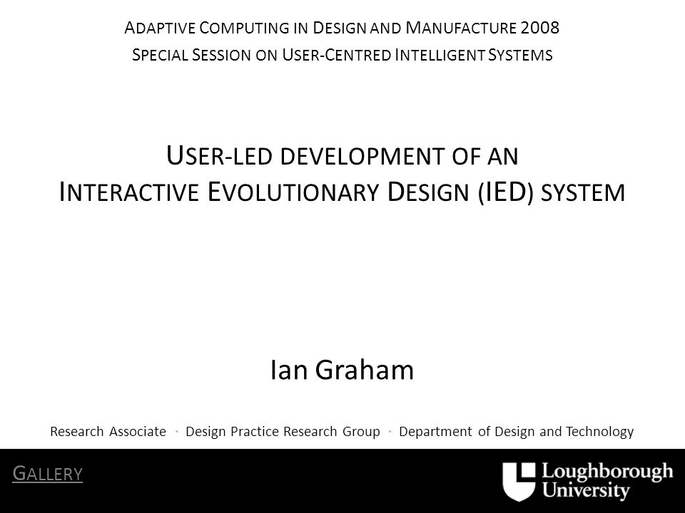U SER-LED DEVELOPMENT OF AN I NTERACTIVE E VOLUTIONARY D ESIGN ( IED ) SYSTEM Ian Graham A DAPTIVE C OMPUTING IN D ESIGN AND M ANUFACTURE 2008 S PECIAL S ESSION ON U SER- C ENTRED I NTELLIGENT S YSTEMS G ALLERY Research Associate · Design Practice Research Group · Department of Design and Technology