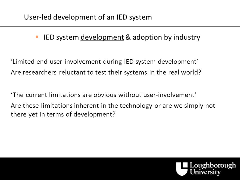 User-led development of an IED system IED system development & adoption by industry Limited end-user involvement during IED system development Are researchers reluctant to test their systems in the real world.