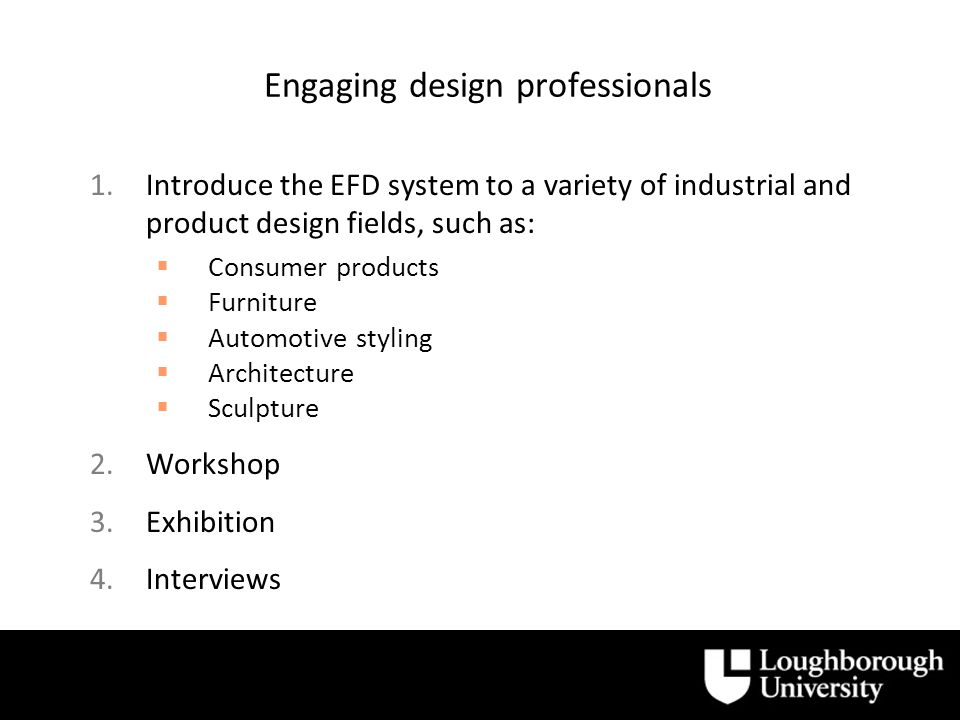 Engaging design professionals 1.Introduce the EFD system to a variety of industrial and product design fields, such as: Consumer products Furniture Automotive styling Architecture Sculpture 2.Workshop 3.Exhibition 4.Interviews