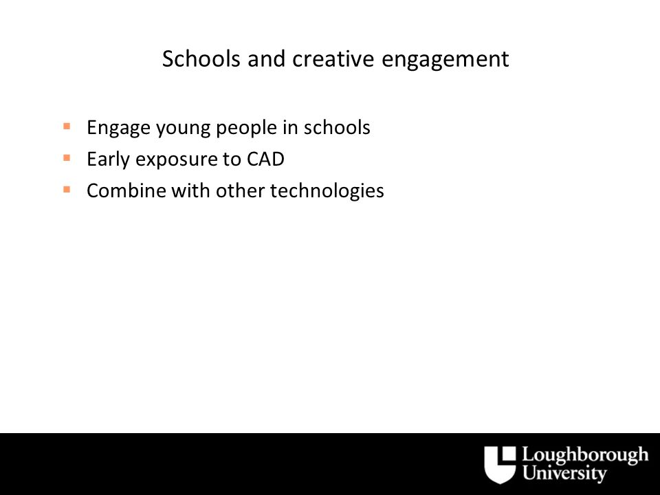 Schools and creative engagement Engage young people in schools Early exposure to CAD Combine with other technologies