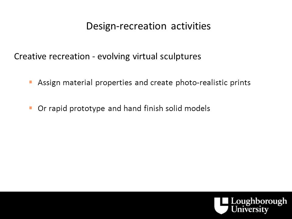 Design-recreation activities Creative recreation - evolving virtual sculptures Assign material properties and create photo-realistic prints Or rapid prototype and hand finish solid models
