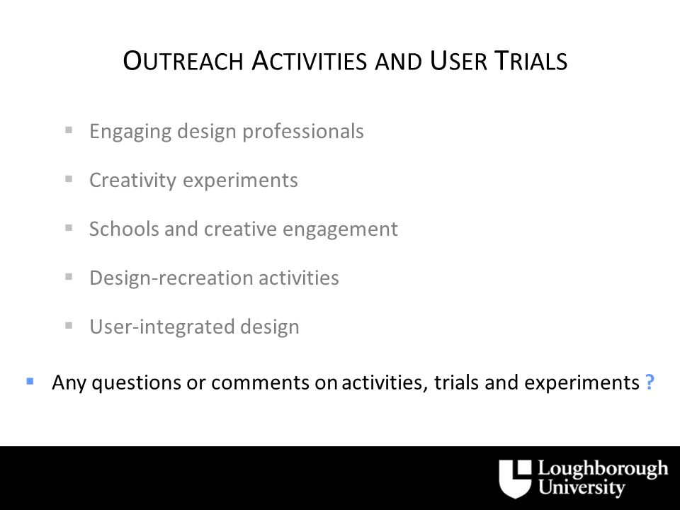 O UTREACH A CTIVITIES AND U SER T RIALS Engaging design professionals Creativity experiments Schools and creative engagement Design-recreation activities User-integrated design Any questions or comments on activities, trials and experiments
