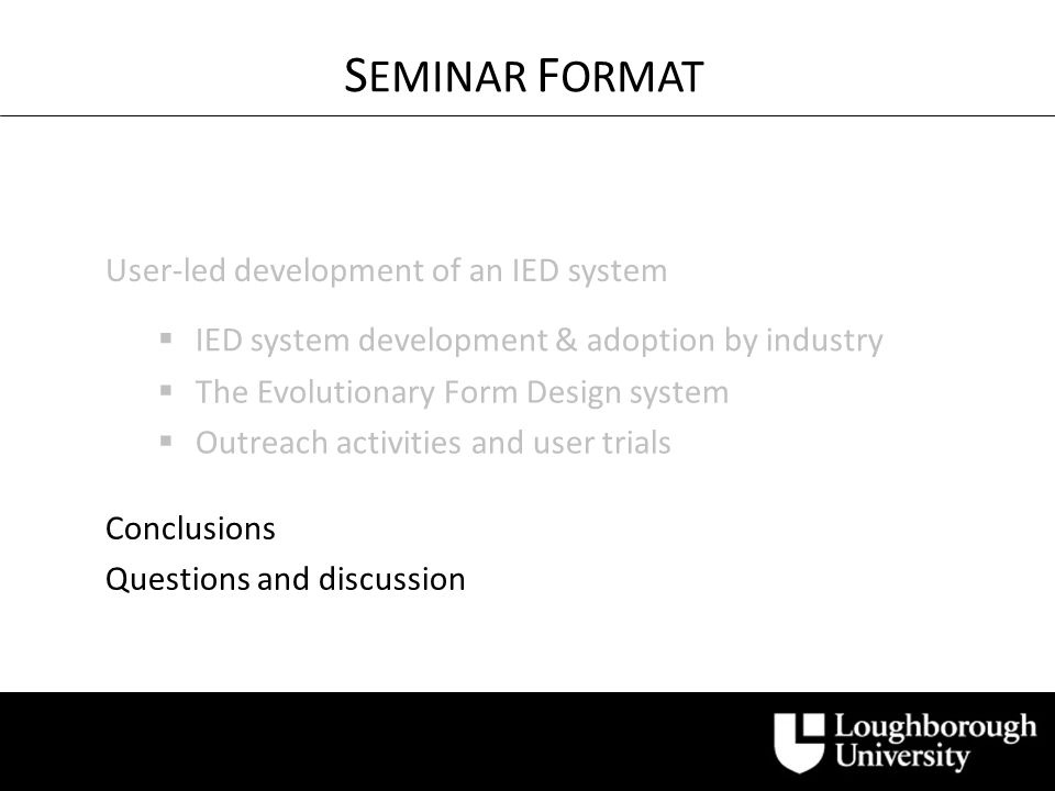Conclusions User-led development of an IED system S EMINAR F ORMAT IED system development & adoption by industry The Evolutionary Form Design system Outreach activities and user trials Questions and discussion