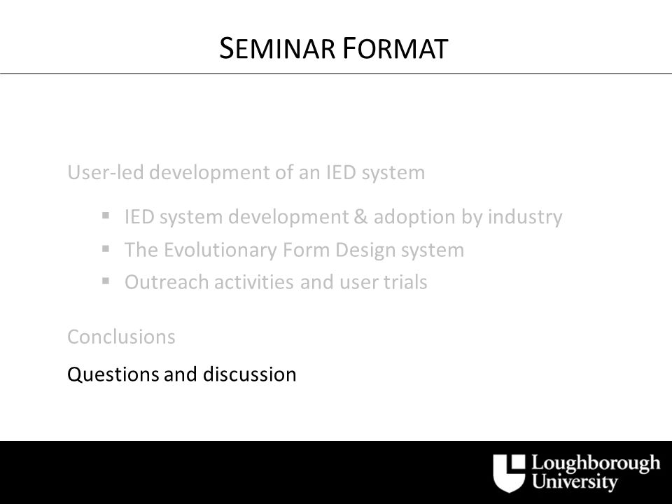 Questions and discussion User-led development of an IED system S EMINAR F ORMAT IED system development & adoption by industry The Evolutionary Form Design system Outreach activities and user trials Conclusions