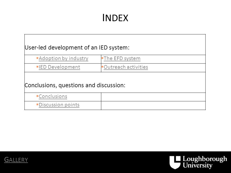 User-led development of an IED system: Adoption by industry The EFD system IED Development Outreach activities Conclusions, questions and discussion: Conclusions Discussion points I NDEX G ALLERY