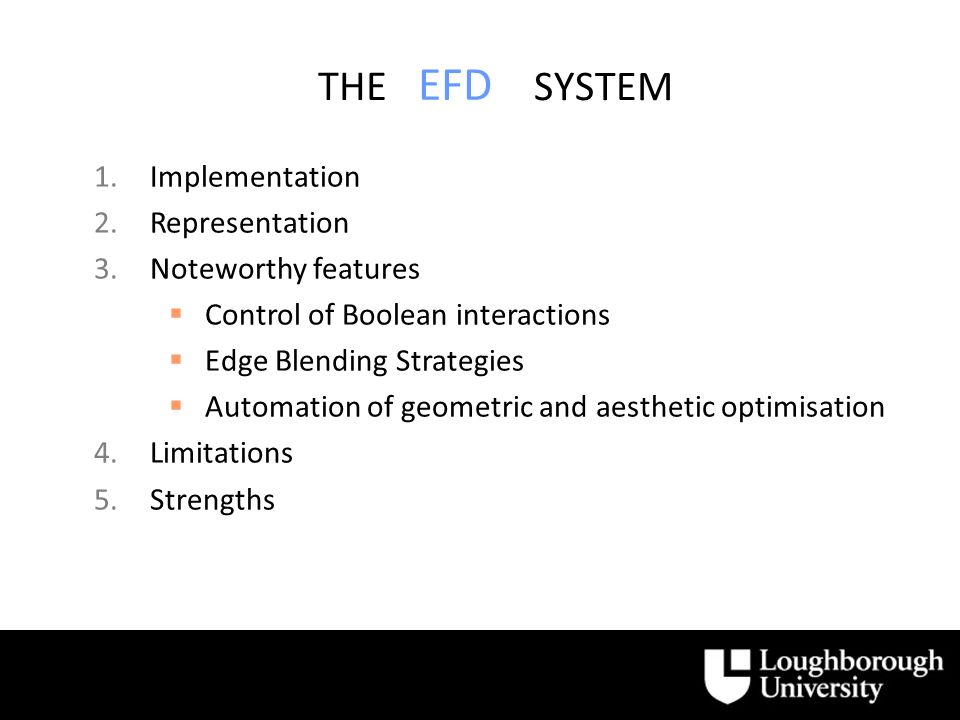 EFD 1.Implementation 2.Representation 3.Noteworthy features Control of Boolean interactions Edge Blending Strategies Automation of geometric and aesthetic optimisation 4.Limitations 5.Strengths THE SYSTEM
