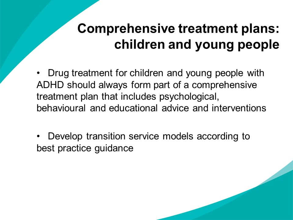 Drug treatment for children and young people with ADHD should always form part of a comprehensive treatment plan that includes psychological, behavioural and educational advice and interventions Develop transition service models according to best practice guidance Comprehensive treatment plans: children and young people