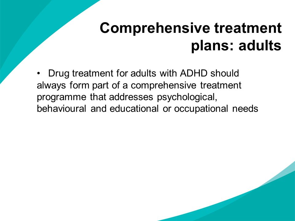 Drug treatment for adults with ADHD should always form part of a comprehensive treatment programme that addresses psychological, behavioural and educational or occupational needs Comprehensive treatment plans: adults