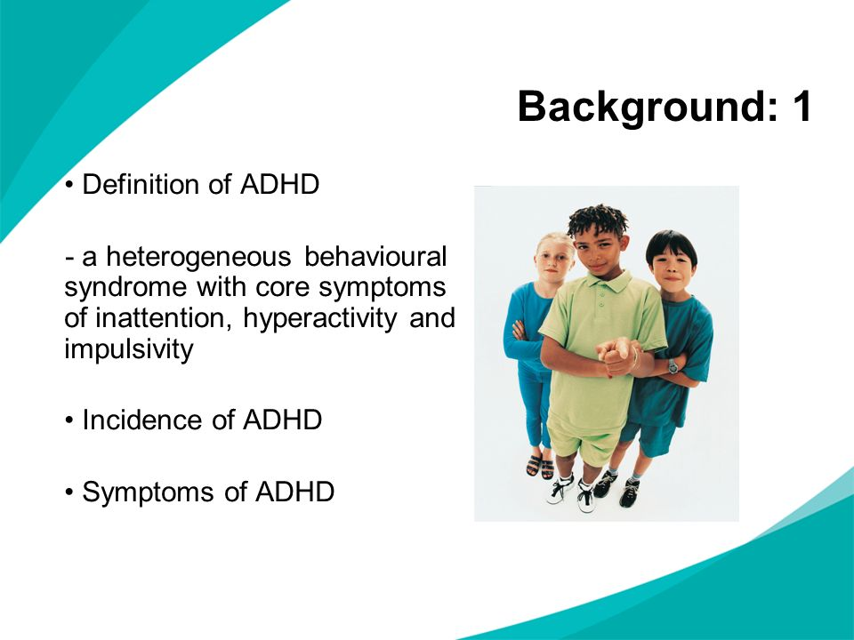 Background: 1 Definition of ADHD - a heterogeneous behavioural syndrome with core symptoms of inattention, hyperactivity and impulsivity Incidence of ADHD Symptoms of ADHD