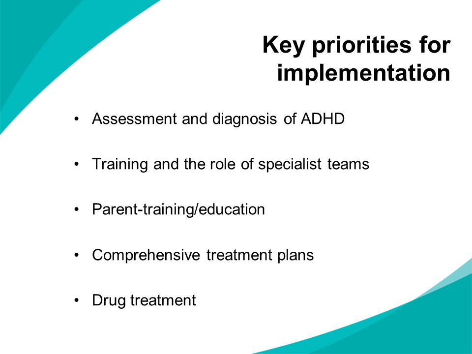Key priorities for implementation Assessment and diagnosis of ADHD Training and the role of specialist teams Parent-training/education Comprehensive treatment plans Drug treatment