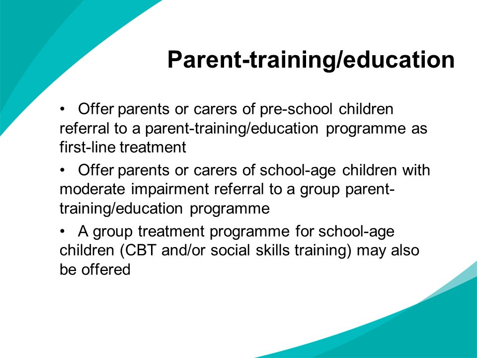 Offer parents or carers of pre-school children referral to a parent-training/education programme as first-line treatment Offer parents or carers of school-age children with moderate impairment referral to a group parent- training/education programme A group treatment programme for school-age children (CBT and/or social skills training) may also be offered Parent-training/education