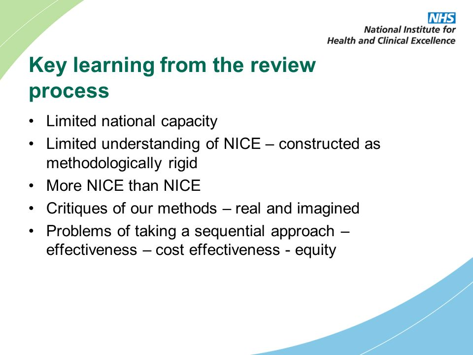 Key learning from the review process Limited national capacity Limited understanding of NICE – constructed as methodologically rigid More NICE than NICE Critiques of our methods – real and imagined Problems of taking a sequential approach – effectiveness – cost effectiveness - equity