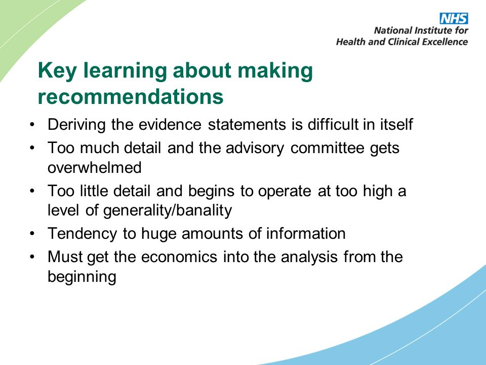 Key learning about making recommendations Deriving the evidence statements is difficult in itself Too much detail and the advisory committee gets overwhelmed Too little detail and begins to operate at too high a level of generality/banality Tendency to huge amounts of information Must get the economics into the analysis from the beginning