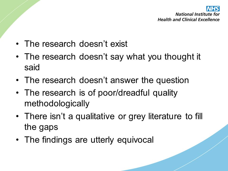 The research doesnt exist The research doesnt say what you thought it said The research doesnt answer the question The research is of poor/dreadful quality methodologically There isnt a qualitative or grey literature to fill the gaps The findings are utterly equivocal