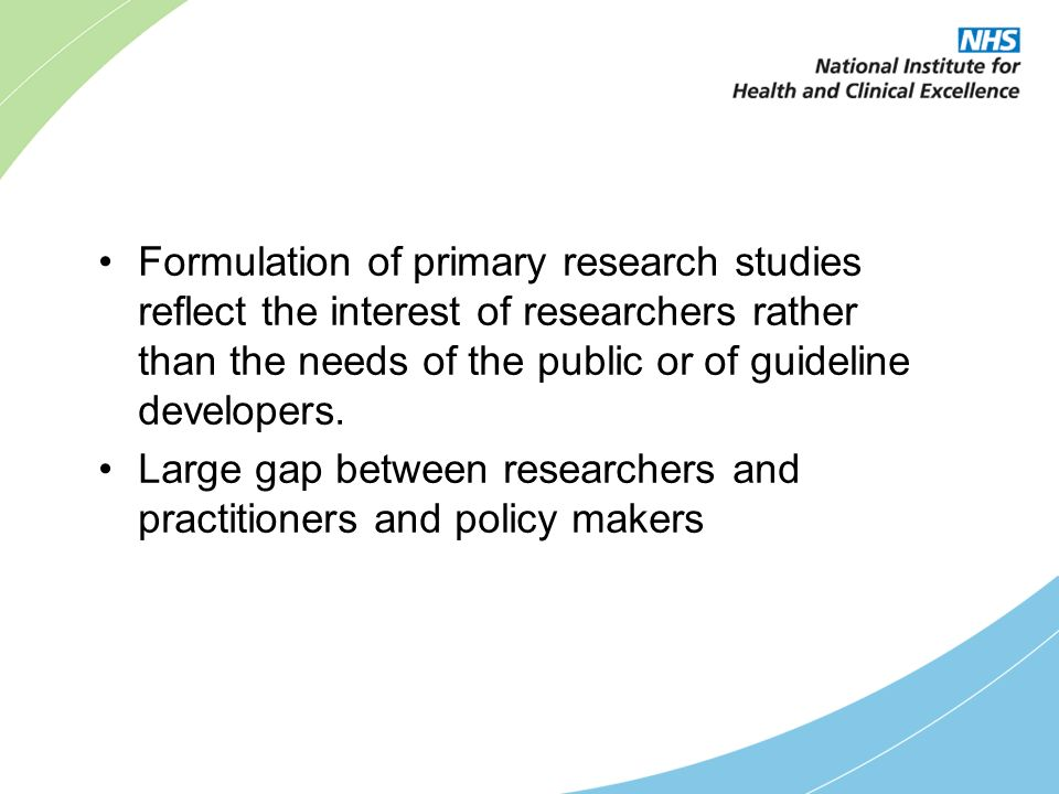 Formulation of primary research studies reflect the interest of researchers rather than the needs of the public or of guideline developers.