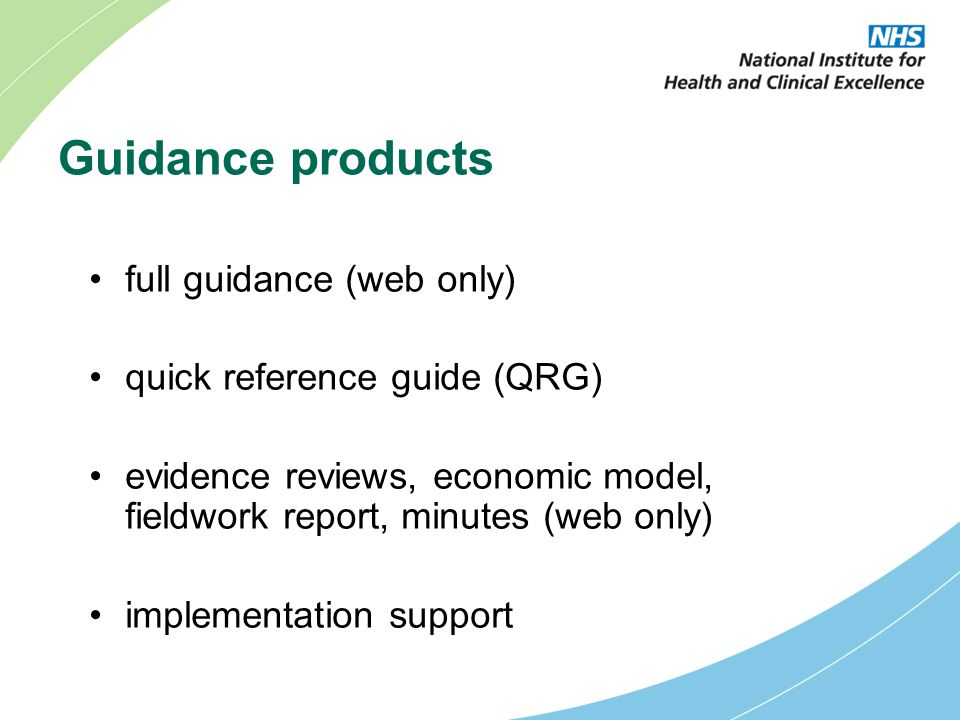 Guidance products full guidance (web only) quick reference guide (QRG) evidence reviews, economic model, fieldwork report, minutes (web only) implementation support