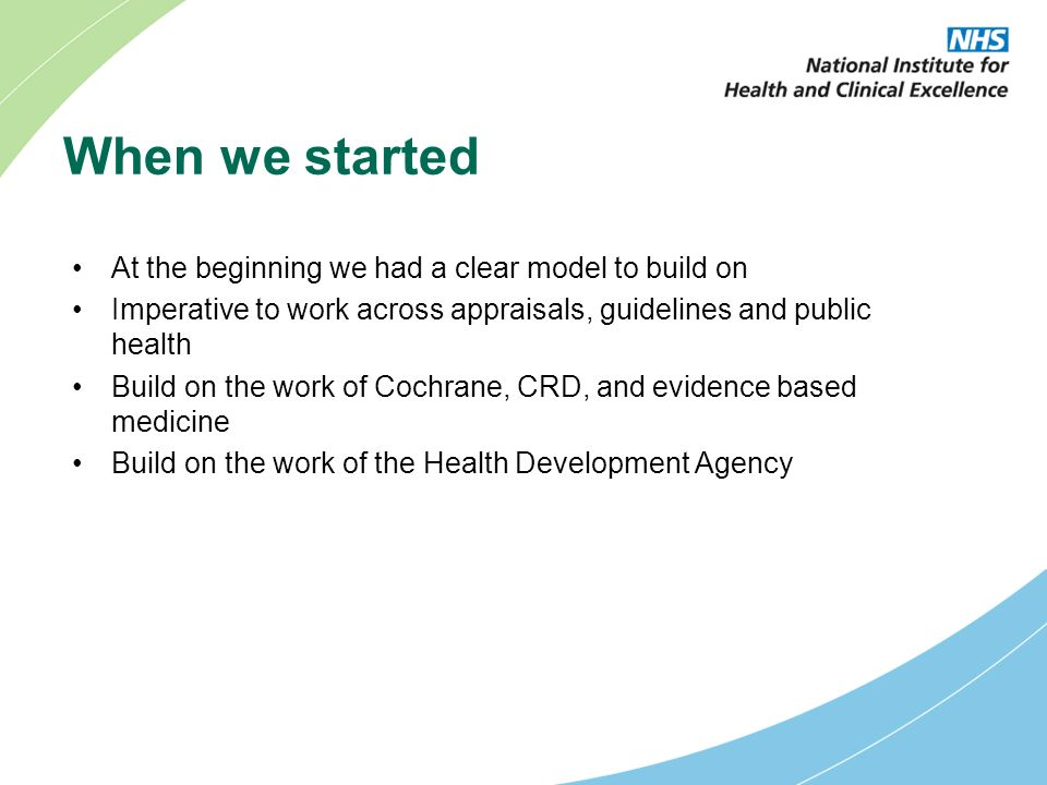 When we started At the beginning we had a clear model to build on Imperative to work across appraisals, guidelines and public health Build on the work of Cochrane, CRD, and evidence based medicine Build on the work of the Health Development Agency