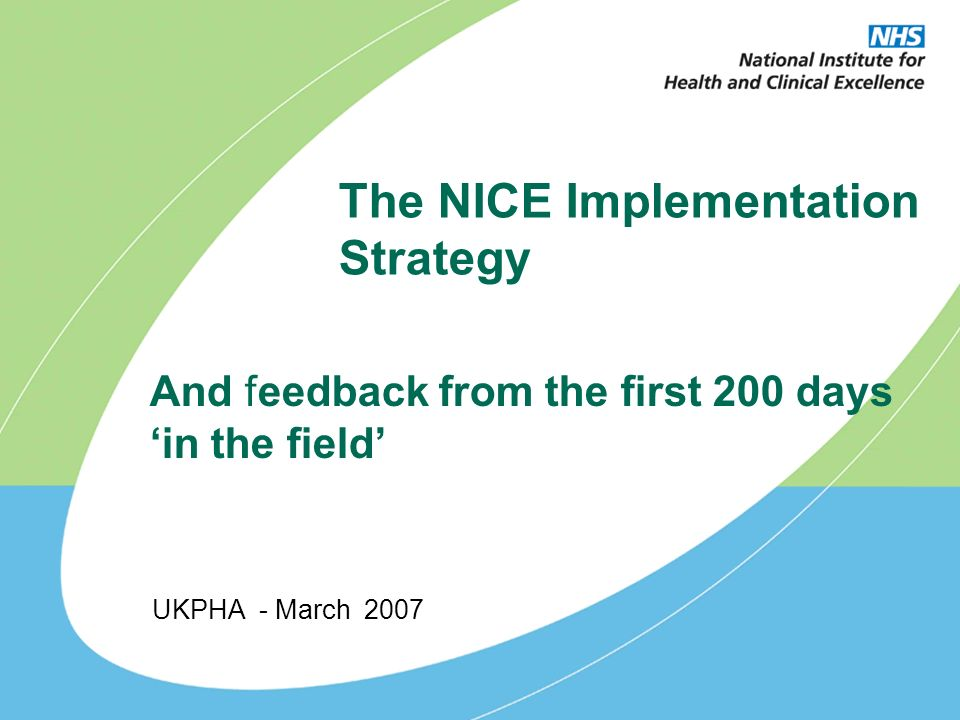 The NICE Implementation Strategy UKPHA - March 2007 And feedback from the first 200 days in the field
