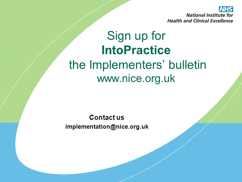 Sign up for IntoPractice the Implementers bulletin www.nice.org.uk Contact us implementation@nice.org.uk
