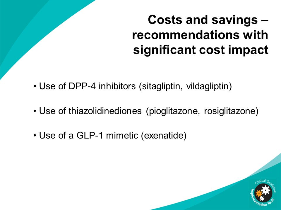 Costs and savings – recommendations with significant cost impact Use of DPP-4 inhibitors (sitagliptin, vildagliptin) Use of thiazolidinediones (pioglitazone, rosiglitazone) Use of a GLP-1 mimetic (exenatide)