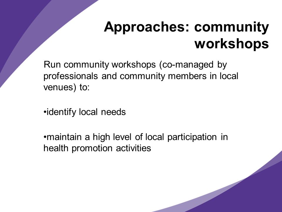 Approaches: community workshops Run community workshops (co-managed by professionals and community members in local venues) to: identify local needs maintain a high level of local participation in health promotion activities