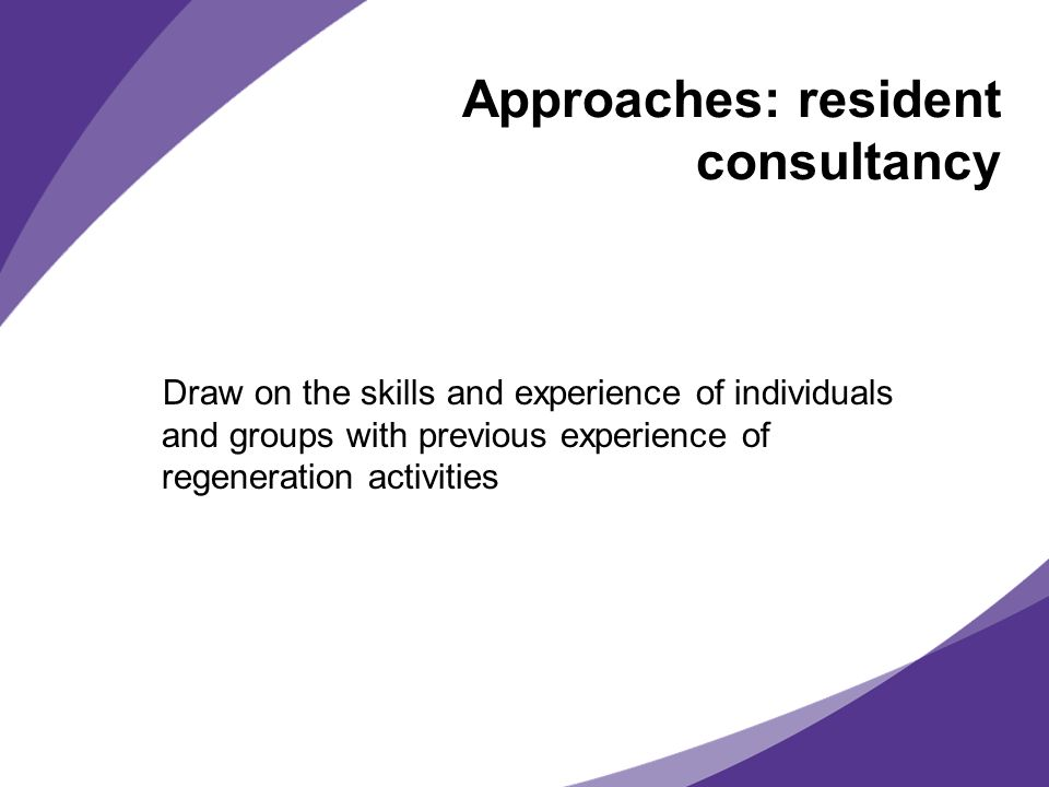 Approaches: resident consultancy Draw on the skills and experience of individuals and groups with previous experience of regeneration activities