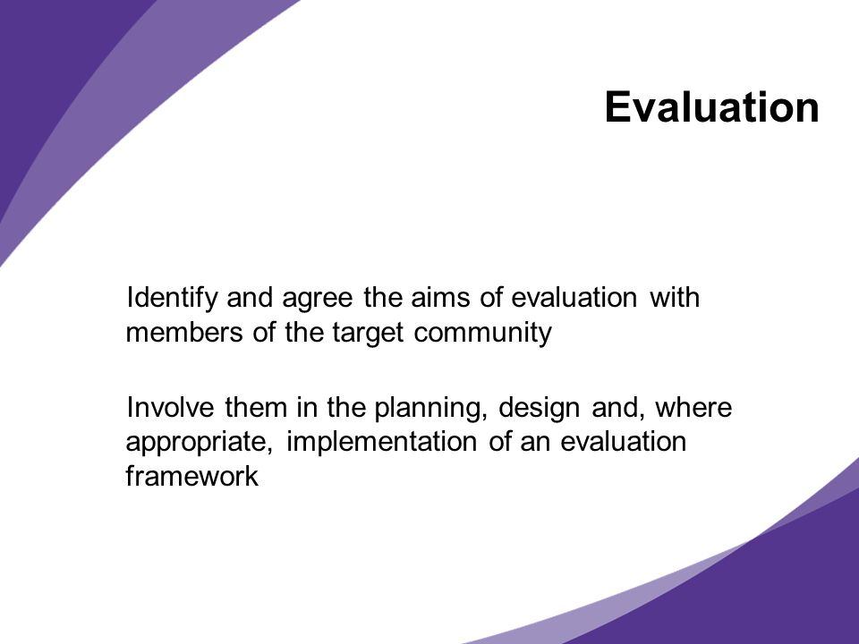 Evaluation Identify and agree the aims of evaluation with members of the target community Involve them in the planning, design and, where appropriate, implementation of an evaluation framework
