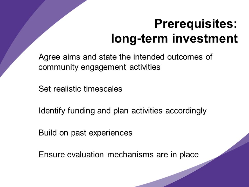 Prerequisites: long-term investment Agree aims and state the intended outcomes of community engagement activities Set realistic timescales Identify funding and plan activities accordingly Build on past experiences Ensure evaluation mechanisms are in place