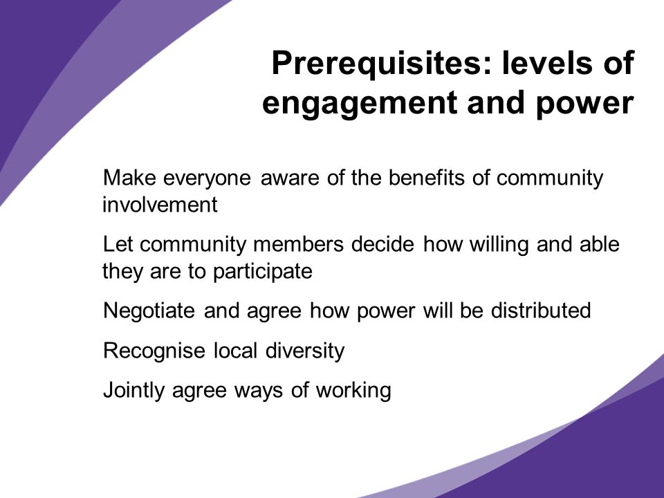 Prerequisites: levels of engagement and power Make everyone aware of the benefits of community involvement Let community members decide how willing and able they are to participate Negotiate and agree how power will be distributed Recognise local diversity Jointly agree ways of working