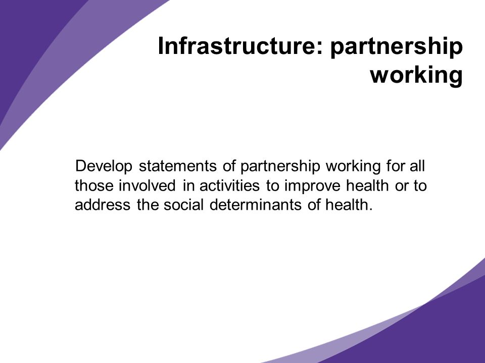 Infrastructure: partnership working Develop statements of partnership working for all those involved in activities to improve health or to address the social determinants of health.