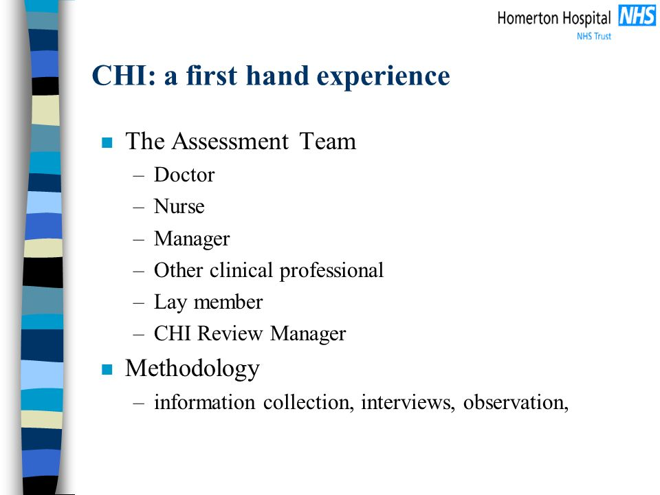 CHI: a first hand experience n The Assessment Team –Doctor –Nurse –Manager –Other clinical professional –Lay member –CHI Review Manager n Methodology –information collection, interviews, observation,