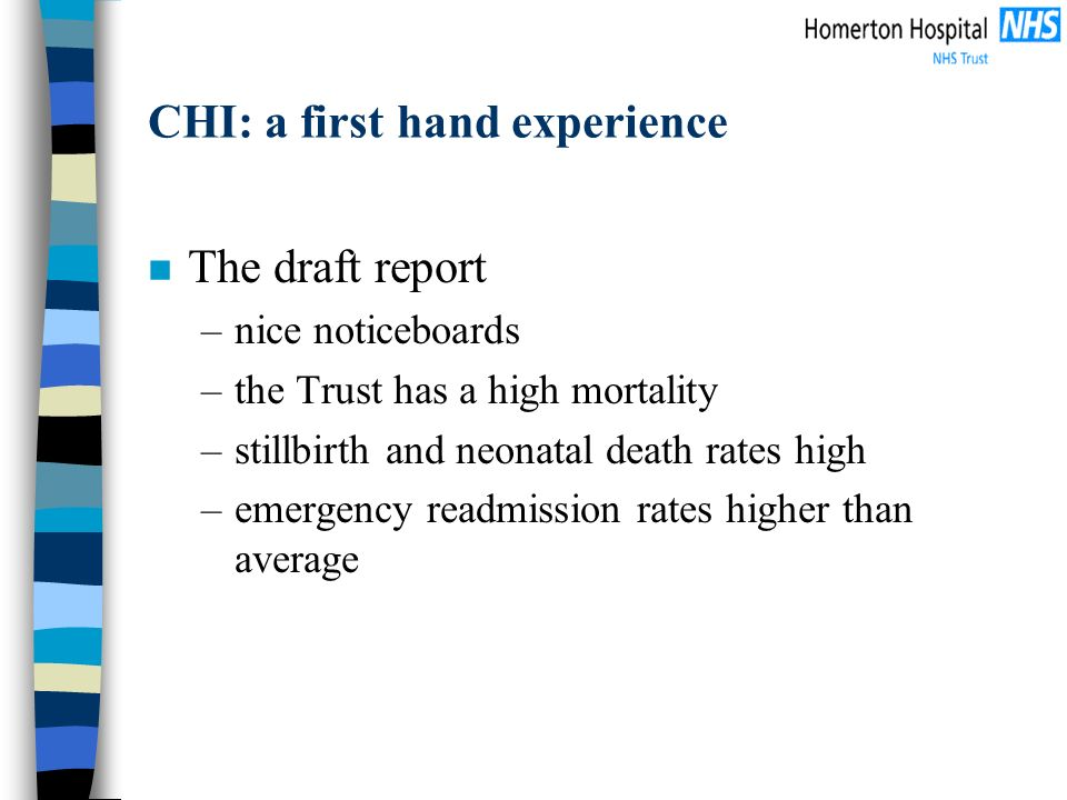 CHI: a first hand experience n The draft report –nice noticeboards –the Trust has a high mortality –stillbirth and neonatal death rates high –emergency readmission rates higher than average